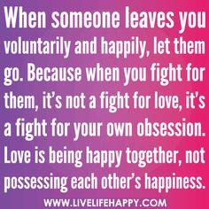 When someone leaves you voluntarily and happily, let them go. Because when you fight for them, it's not a fight for love, it's a fight for your own obsession. Love is being happy together, not possessing each other's happiness., via Flickr.