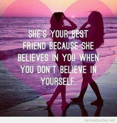 She's your best friend because she believes in you when you don't believe in yourself.