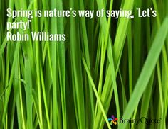 Spring is nature's way of saying, 'Let's party!' Robin Williams