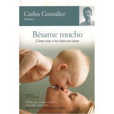 """Bésame Mucho: Cómo Criar a tus Hijos con Amor, """"CARLOS GONZÁLEZ"""""""