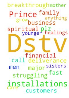 My name is Prince  I'm doing Dstv installations but - My name is Prince Im doing Dstv installations but I dont get customers so I need a prayer for my this business to grow fast in God. .and my father doesnt care about me he doesnt call me he doesnt do anything for me so I need a deliverance and healings and my financial breakthrough plz men of God. and my mother is struggling to for my younger sisters pray for my family major my spiritual father Posted at: https://prayerrequest.com/t/w6z…