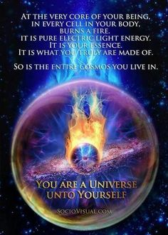 At the very core of your being, in every cell in your body, burns a fire. It is pure electric Light Energy. It is your Essence. It is what you Truly Are made of. So is the entire cosmos you live in. You are a Universe unto Yourself.