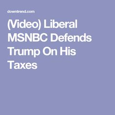 (Video) Liberal MSNBC Defends Trump On His Taxes