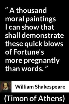 William Shakespeare - Timon of Athens - A thousand moral paintings I can show that shall demonstrate these quick blows of Fortune's more pregnantly than words.
