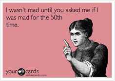 Don't ever ask me if I'm mad at you. I'll probably response with a vacant stare and walk off.