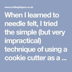 When I learned to needle felt, I tried the simple (but very impractical) technique of using a cookie cutter as a template. A cookie cutter template (literally) sounds good on paper. It turns out it…