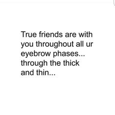 Through thick and thin. Thick And Thin, Brow Quotes, True Friends, Eyebrows, Humor, Math, Inspiration, Drawing Rooms, Humour