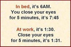 Office Humor In Bed, it's 6am you close your eyes for 5 minutes, its 7:45 At work, its 1:30.  Close your eyes for 5 minutes and its 1:31.
