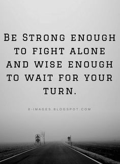 Quotes Be Strong enough to fight alone and wise enough to wait for your turn.