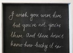 I wish you were here but youre not youre there and there doesnt know how lucky it is, love, quote, words, chalk board Great Quotes, Quotes To Live By, Inspirational Quotes, Random Quotes, Awesome Quotes, Motivational, Wish You Are Here, Just For You, Einstein