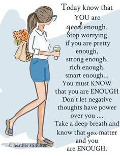 Today know that YOU are good enough. Stop worrying if you are pretty enough, strong enough, rich enough, smart enough…  You must KNOW that you are ENOUGH. Don't let negative thoughts have power over you …. Take a deep breath and know that you matter and you are ENOUGH. thedailyquotes.com