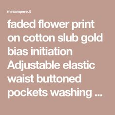 faded flower print on cotton slub gold bias initiation Adjustable elastic waist buttoned pockets washing 30 degrees recommended 30 Degrees, Flower Prints, Elastic Waist, Buttons, Pockets, Gold, Floral Patterns, Floral Prints, Plugs