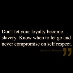 my husband once told me this was my greatest weakness: loyalty.  Too much of a good thing can become destructive.