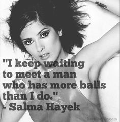 """I keep waiting to meet a man who has more balls than I do."" - Salma Hayek"