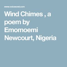 Poet Poems : The Poem called Wind Chimes by Emomoemi Newcourt, Nigeria Wind Chimes, Poems, Poetry, Dream Catchers, Poem