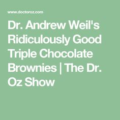 Dr. Andrew Weil's Ridiculously Good Triple Chocolate Brownies | The Dr ...
