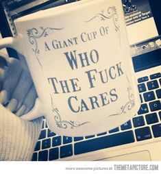 A Giant Cup of Who the F Cares http://www.spencersonline.com/product/ut-giant-mug-of-who-the-f-care/