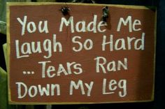 You made me LAUGH so hard TEARS ran down my legs