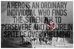 A hero is an ordinary individual who finds the strength to persevere and endure in spite of overwhelming obstacles. - MilitaryAvenue.com