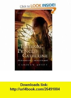 Patience, Princess Catherine A Young Royals Book (9780152054472) Carolyn Meyer , ISBN-10: 0152054472  , ISBN-13: 978-0152054472 ,  , tutorials , pdf , ebook , torrent , downloads , rapidshare , filesonic , hotfile , megaupload , fileserve