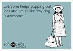 This is so me. Im perfectly happy with my only children being my dogs for now :)