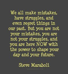 You are not your mistakes, you are not your struggles, and you are here NOW with the power to shape your day and your future. ~Steve Maraboli