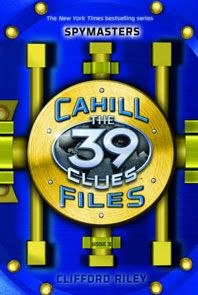 The 39 Clues: The Cahill Files: Spymasters by Clifford Riley. Flee alongside a young Cahill as Washington burns, unlock Harry Houdini's magic, and stow away with young Fiske Cahill on a desperate mission that could cost his life.  Venture into the vault if you dare but don't say we didn't warn you.
