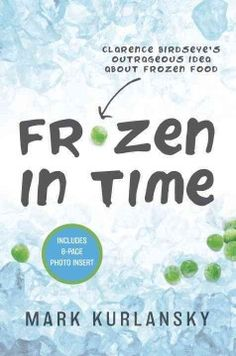 Frozen in time : Clarence Birdseye's outrageous idea about frozen food by Mark Kurlansky