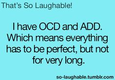 I have OCD and ADD, which means everything has to be perfect, but not for very long