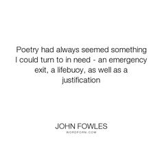 "John Fowles - ""Poetry had always seemed something I could turn to in need - an emergency exit, a..."". poetry"