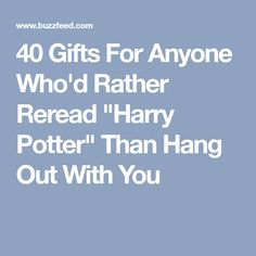 "40 Gifts For Anyone Who'd Rather Reread ""Harry Potter"" Than Hang Out With You"