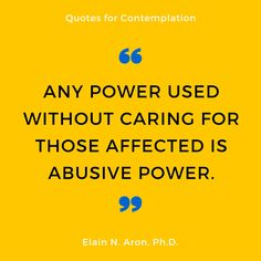 """Quote: """"Any Power Used Without Caring For Those Affected Is Abusive Power."""" Said By Elain N. Aron"""
