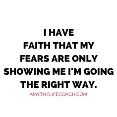 """""""I have faith that my fears are only showing me I'm going the right way.""""   Keep reading this affirmation here: http://amythelifecoach.com/thursdays-affirmation-82/"""