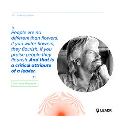 """""""People are no different than flowers. If you water flowers, they flourish, if you praise people they flourish. And that is a critical attribute of a leader. Motivational Leadership Quotes, Richard Branson, Graphic Quotes, Water Flowers, Free Quotes, Flourish, Royalty, Presentation, Social Media"""