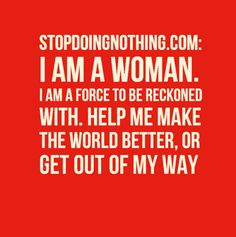 For all of the strong smart women in the world. Pass it on.