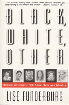 """Black, White, Other: Biracial Americans Talk About Race & Identity by Lise Funderburg; In Black, White, Other journalist Lise Funderburg questions 46 biracial Americans about family & love, work & religion, & the mythology surrounding the """"tragic mulatto."""" Her book reveals a great deal about life on both sides of the color line- & exposes just how artificial, how socially constructed, our concept of race is to begin with."""