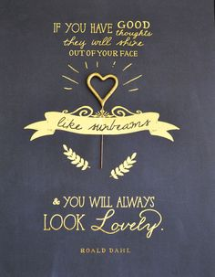 """""""if you have good thoughts they will shine out of your face like sunbeams & you will always look lovely."""" --roald dahl"""