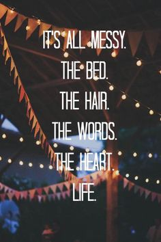It's all messy. The bed. The hair. The words. The heart. The life.