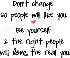 Don't Change So People Will Like You - Be Yourself and the Right People Will Love the Real You
