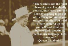"""The world is not the most pleasant place. Eventually your parents leave you and nobody is going to go out of their way to protect you unconditionally. You need to learn to stand up for yourself and what you believe, and sometimes, pardon my language, kick some ass.""  ...Wow! Who knew the Queen was so liberated? SO TRUE> LOVE THIS!!!"