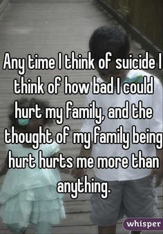 Any time I think of suicide I think of how bad I could hurt my ...
