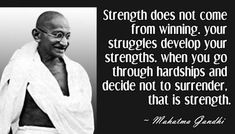 Strength does not come from winning.  Your struggles develop your strengths.  When you go through hardships and decide not to surrender, that is strength.  - Mahatma Gandhi - brought to you by http://inspirational.ly