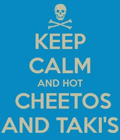 KEEP CALM AND HOT  CHEETOS AND TAKI'S