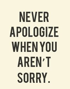 One of the worst things a person can do is give a; fake, back handed, or pseudo apology... Either say you're sorry and mean it or say nothing at all..it really is better that way.