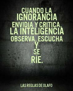 Cuando la ignorancia envidia y critica......la inteligencia observa, escucha y ríe.! :) !!!