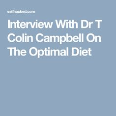 Interview With Dr T Colin Campbell On The Optimal Diet