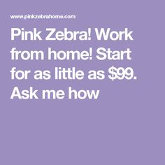 Pink Zebra!  Work from home! Start for as little as $99. Ask me how