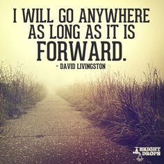 """""""I will go anywhere as long as it is forward."""" ~David Livingston"""