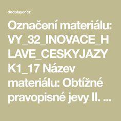 Označení materiálu: VY_32_INOVACE_HLAVE_CESKYJAZYK1_17 Název materiálu: Obtížné pravopisné jevy II. Tematická oblast: Český jazyk 1. ročník Anotace: Prezentace slouží k opakování obtížných pravopisných