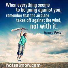 When everything seems to be going against you remember that the airplane takes off against the wind, not with it. -Henry Ford